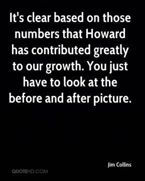 It's clear based on those numbers that Howard has contributed greatly to our growth. You just have to look at the before and after picture.