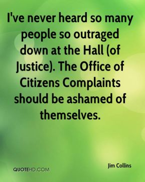 Jim Collins  - I've never heard so many people so outraged down at the Hall (of Justice). The Office of Citizens Complaints should be ashamed of themselves.