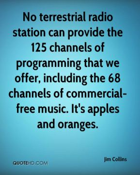 Jim Collins  - No terrestrial radio station can provide the 125 channels of programming that we offer, including the 68 channels of commercial-free music. It's apples and oranges.