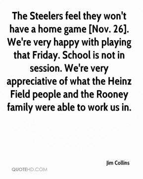 The Steelers feel they won't have a home game [Nov. 26]. We're very happy with playing that Friday. School is not in session. We're very appreciative of what the Heinz Field people and the Rooney family were able to work us in.