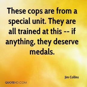 Jim Collins  - These cops are from a special unit. They are all trained at this -- if anything, they deserve medals.