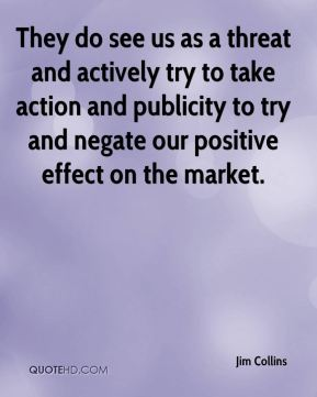 They do see us as a threat and actively try to take action and publicity to try and negate our positive effect on the market.