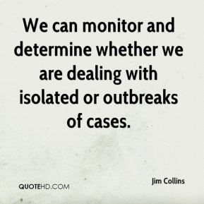 Jim Collins  - We can monitor and determine whether we are dealing with isolated or outbreaks of cases.