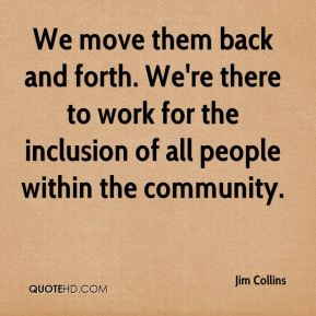 We move them back and forth. We're there to work for the inclusion of all people within the community.