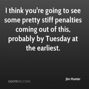 Jim Hunter  - I think you're going to see some pretty stiff penalties coming out of this, probably by Tuesday at the earliest.