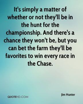 Jim Hunter  - It's simply a matter of whether or not they'll be in the hunt for the championship. And there's a chance they won't be, but you can bet the farm they'll be favorites to win every race in the Chase.