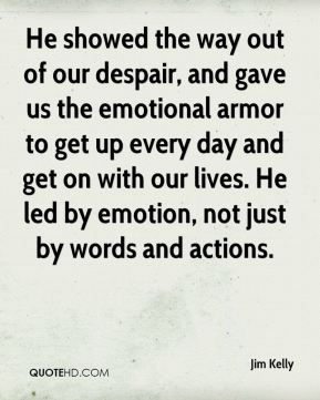He showed the way out of our despair, and gave us the emotional armor to get up every day and get on with our lives. He led by emotion, not just by words and actions.