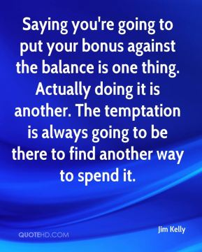 Jim Kelly  - Saying you're going to put your bonus against the balance is one thing. Actually doing it is another. The temptation is always going to be there to find another way to spend it.