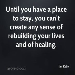 Until you have a place to stay, you can't create any sense of rebuilding your lives and of healing.