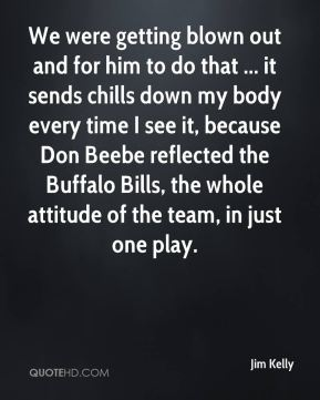 Jim Kelly  - We were getting blown out and for him to do that ... it sends chills down my body every time I see it, because Don Beebe reflected the Buffalo Bills, the whole attitude of the team, in just one play.