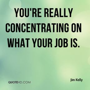 You're really concentrating on what your job is.