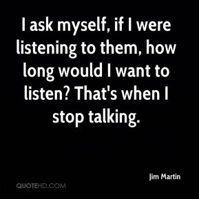 I ask myself, if I were listening to them, how long would I want to listen? That's when I stop talking.