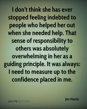 I don't think she has ever stopped feeling indebted to people who helped her out when she needed help. That sense of responsibility to others was absolutely overwhelming in her as a guiding principle. It was always: I need to measure up to the confidence placed in me.