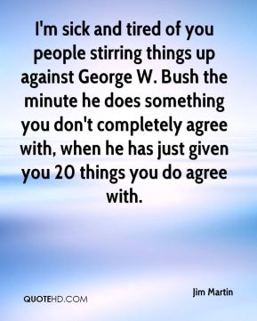 I'm sick and tired of you people stirring things up against George W. Bush the minute he does something you don't completely agree with, when he has just given you 20 things you do agree with.