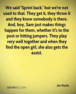 Jim Martin  - We said 'Sprint back,' but we're not used to that. They get it, they throw it and they know somebody is there. And, boy, Sam just makes things happen for them, whether it's to the post or hitting jumpers. They play very well together and when they find the open girl, she also gets the assist.
