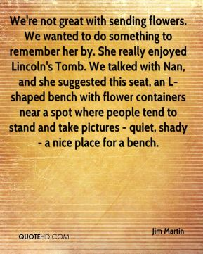 We're not great with sending flowers. We wanted to do something to remember her by. She really enjoyed Lincoln's Tomb. We talked with Nan, and she suggested this seat, an L-shaped bench with flower containers near a spot where people tend to stand and take pictures - quiet, shady - a nice place for a bench.