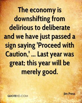 Jim Press  - The economy is downshifting from delirious to deliberate and we have just passed a sign saying 'Proceed with Caution,' ... Last year was great; this year will be merely good.