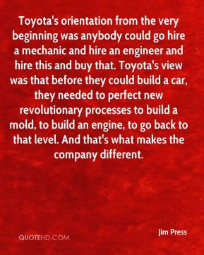 Jim Press  - Toyota's orientation from the very beginning was anybody could go hire a mechanic and hire an engineer and hire this and buy that. Toyota's view was that before they could build a car, they needed to perfect new revolutionary processes to build a mold, to build an engine, to go back to that level. And that's what makes the company different.
