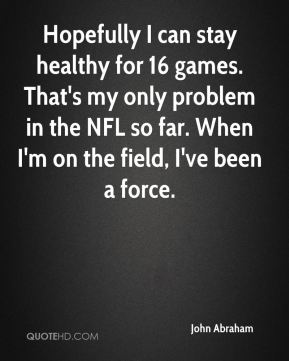 Hopefully I can stay healthy for 16 games. That's my only problem in the NFL so far. When I'm on the field, I've been a force.