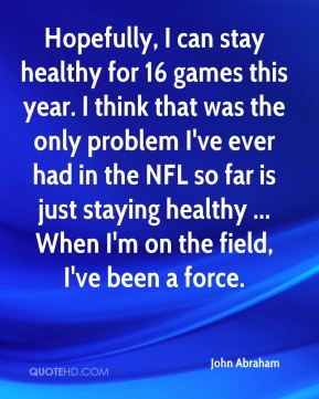 Hopefully, I can stay healthy for 16 games this year. I think that was the only problem I've ever had in the NFL so far is just staying healthy ... When I'm on the field, I've been a force.
