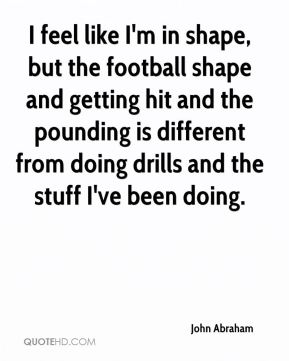 I feel like I'm in shape, but the football shape and getting hit and the pounding is different from doing drills and the stuff I've been doing.