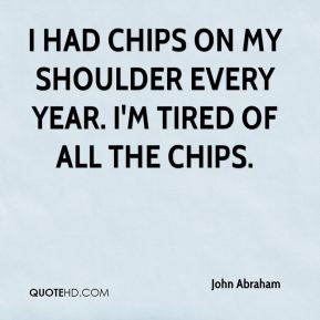 John Abraham  - I had chips on my shoulder every year. I'm tired of all the chips.