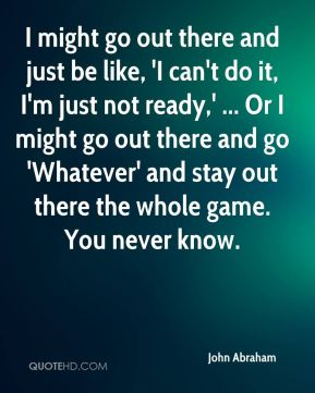 I might go out there and just be like, 'I can't do it, I'm just not ready,' ... Or I might go out there and go 'Whatever' and stay out there the whole game. You never know.