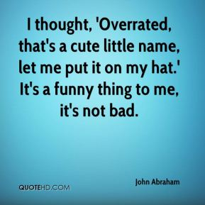 John Abraham  - I thought, 'Overrated, that's a cute little name, let me put it on my hat.' It's a funny thing to me, it's not bad.