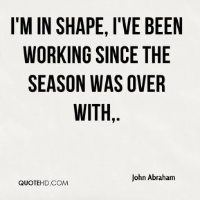 I'm in shape, I've been working since the season was over with.