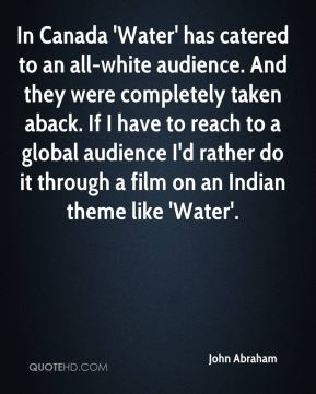In Canada 'Water' has catered to an all-white audience. And they were completely taken aback. If I have to reach to a global audience I'd rather do it through a film on an Indian theme like 'Water'.