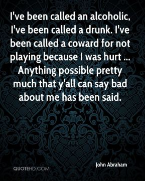 I've been called an alcoholic, I've been called a drunk. I've been called a coward for not playing because I was hurt ... Anything possible pretty much that y'all can say bad about me has been said.