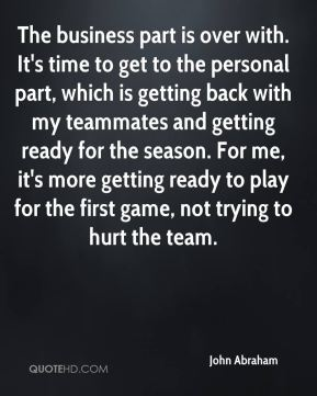 The business part is over with. It's time to get to the personal part, which is getting back with my teammates and getting ready for the season. For me, it's more getting ready to play for the first game, not trying to hurt the team.