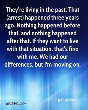 They're living in the past. That (arrest) happened three years ago. Nothing happened before that, and nothing happened after that. If they want to live with that situation, that's fine with me. We had our differences, but I'm moving on.