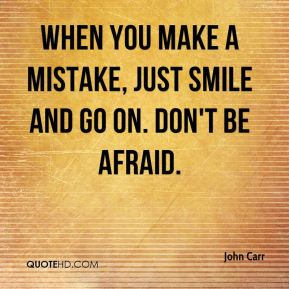John Carr  - When you make a mistake, just smile and go on. Don't be afraid.