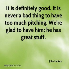 John Lackey  - It is definitely good. It is never a bad thing to have too much pitching. We're glad to have him; he has great stuff.