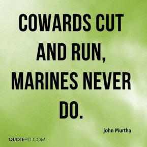 cowards cut and run, Marines never do.