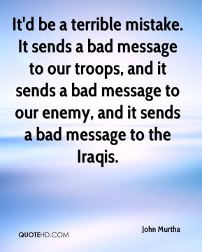 John Murtha  - It'd be a terrible mistake. It sends a bad message to our troops, and it sends a bad message to our enemy, and it sends a bad message to the Iraqis.