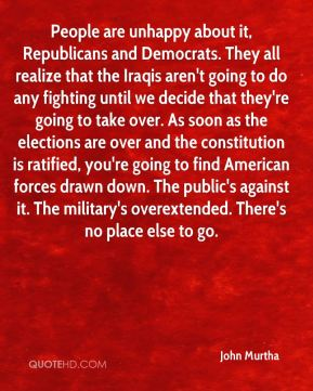 People are unhappy about it, Republicans and Democrats. They all realize that the Iraqis aren't going to do any fighting until we decide that they're going to take over. As soon as the elections are over and the constitution is ratified, you're going to find American forces drawn down. The public's against it. The military's overextended. There's no place else to go.
