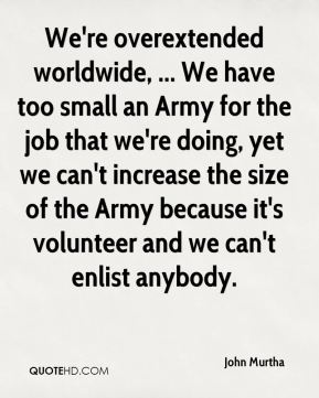 We're overextended worldwide, ... We have too small an Army for the job that we're doing, yet we can't increase the size of the Army because it's volunteer and we can't enlist anybody.