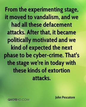 John Pescatore  - From the experimenting stage, it moved to vandalism, and we had all these defacement attacks. After that, it became politically motivated and we kind of expected the next phase to be cyber-crime. That's the stage we're in today with these kinds of extortion attacks.