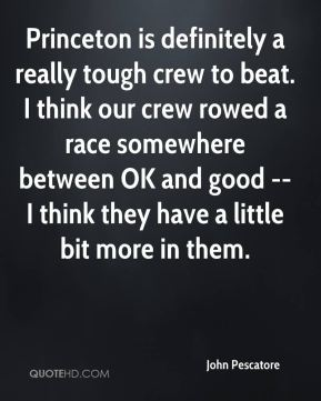 John Pescatore  - Princeton is definitely a really tough crew to beat. I think our crew rowed a race somewhere between OK and good -- I think they have a little bit more in them.