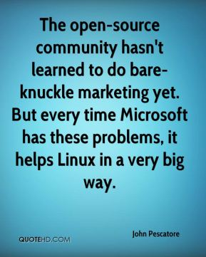 John Pescatore  - The open-source community hasn't learned to do bare-knuckle marketing yet. But every time Microsoft has these problems, it helps Linux in a very big way.