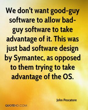 John Pescatore  - We don't want good-guy software to allow bad-guy software to take advantage of it. This was just bad software design by Symantec, as opposed to them trying to take advantage of the OS.