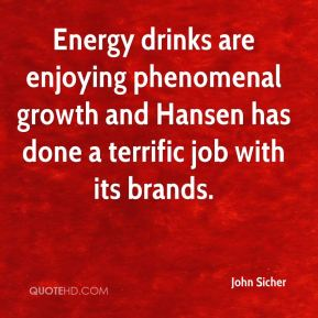 John Sicher  - Energy drinks are enjoying phenomenal growth and Hansen has done a terrific job with its brands.