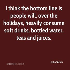 I think the bottom line is people will, over the holidays, heavily consume soft drinks, bottled water, teas and juices.