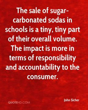 John Sicher  - The sale of sugar-carbonated sodas in schools is a tiny, tiny part of their overall volume. The impact is more in terms of responsibility and accountability to the consumer.
