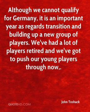 Although we cannot qualify for Germany, it is an important year as regards transition and building up a new group of players. We've had a lot of players retired and we've got to push our young players through now.