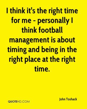 I think it's the right time for me - personally I think football management is about timing and being in the right place at the right time.
