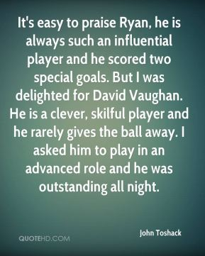 John Toshack  - It's easy to praise Ryan, he is always such an influential player and he scored two special goals. But I was delighted for David Vaughan. He is a clever, skilful player and he rarely gives the ball away. I asked him to play in an advanced role and he was outstanding all night.
