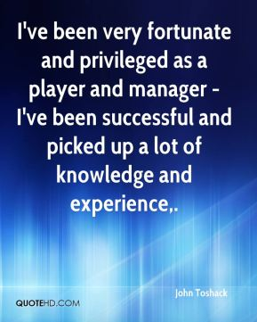 I've been very fortunate and privileged as a player and manager - I've been successful and picked up a lot of knowledge and experience.